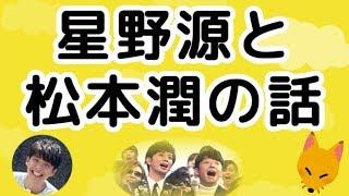 嵐の松本潤さんと星野源さんは、よく一緒にご飯を食べに行くそうです。 ...