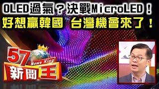 OLED過氣?決戰MicroLED! 好想贏韓國 台灣機會來了! - 黃世聰 《57新聞王》精華篇
