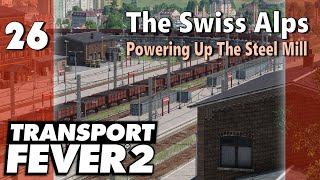 Transport Fever 2 | Modded Freeplay - The Swiss Alps #26: Powering Up the Steel Mill