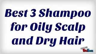 Best 3 Shampoo for Oily Scalp and Dry Hair