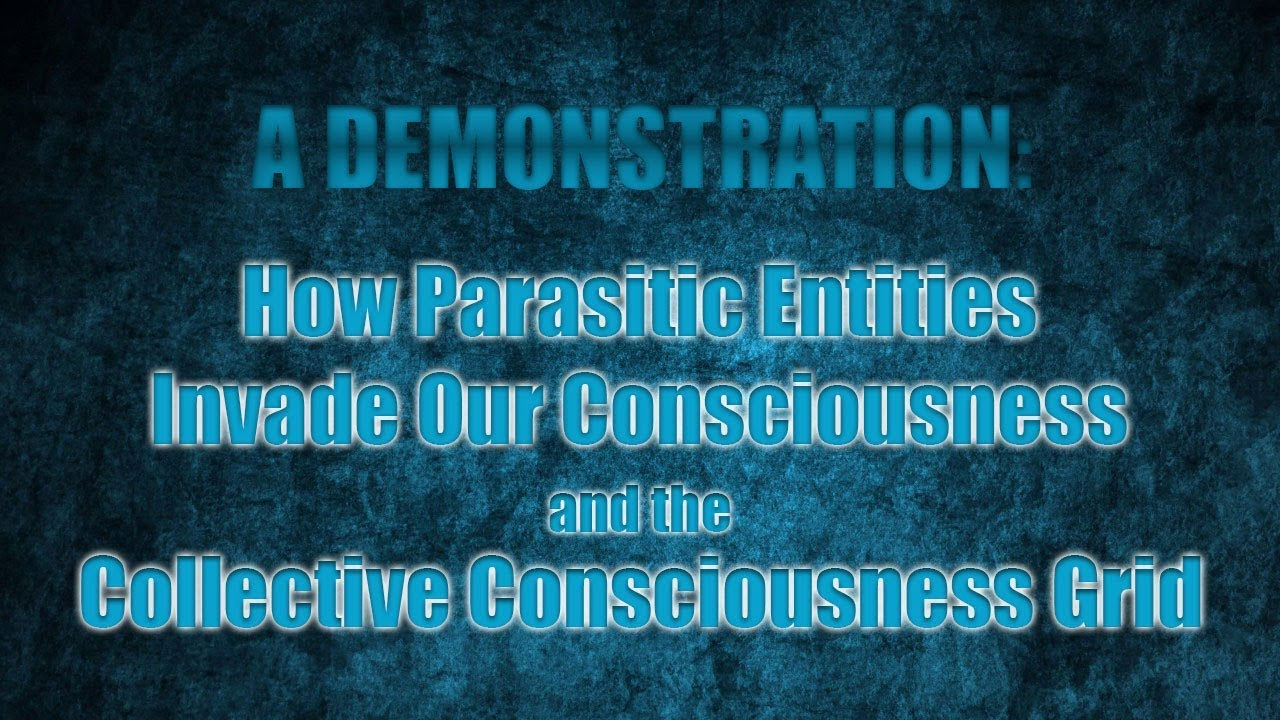 A Demonstration: How Parasitic Entities Invade Our Consciousness & the  Collective Grid
