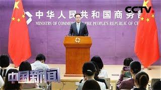 [中国新闻] 中国商务部:良好中美经贸关系是民心所向 | CCTV中文国际