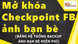 Backup ảnh bạn bè, mở khóa tài khoản Facebook bị checkpoint bạn bè 2018