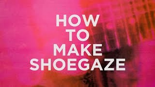 HOW TO MAKE SHOEGAZE