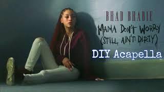 Bhad Bhabie - Mama Don't Worry (Still ain't Dirty)  [DIY Acapella]