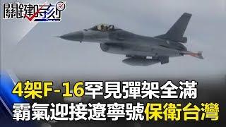 4架F-16罕見「彈架全滿」霸氣迎接遼寧號 保衛台灣沒有小題大作! 關鍵時刻20170714-1 黃創夏 朱學恒