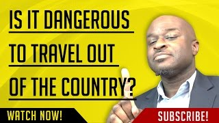 IS IT DANGEROUS TO TRAVEL OUT OF THE COUNTRY??