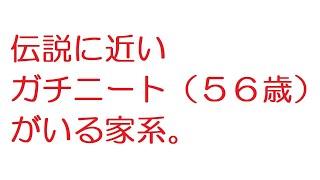 【2ch】伝説に近いガチニート(56歳)がいる家系。