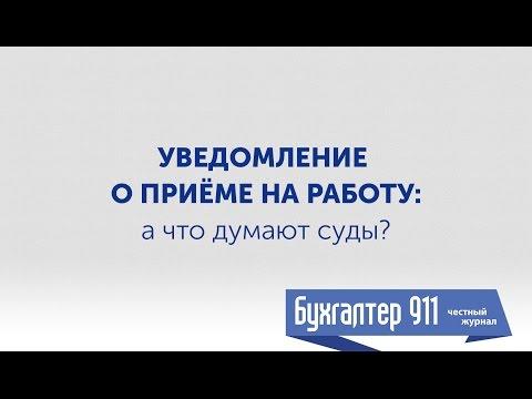 Уведомление о приеме на работу: а что думают суды? Видео урок от Бухгалтер 911