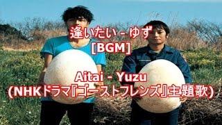 逢いたい - ゆず[BGM]Aitai - Yuzu(NHKドラマ『ゴーストフレンズ』主題歌)