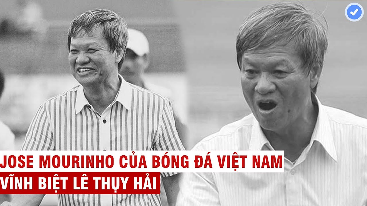 Vĩnh biệt Lê Thụy Hải – Jose Mourinho của bóng đá Việt Nam