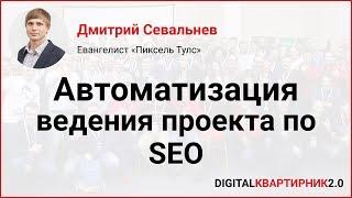 Автоматизация ведения проекта по SEO. Дмитрий Севальнев на Digital-Квартирник 2018