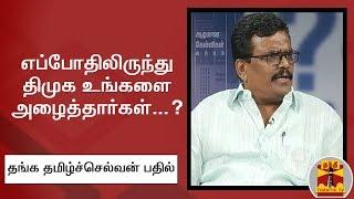 எப்போதிலிருந்து திமுக உங்களை அழைத்தார்கள்...?  தங்க தமிழ்ச்செல்வன் பதில் | DMK