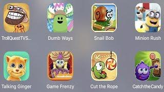 Troll Quest TV,Dumb Ways,Snail Bob,Minion Rush,Talking Ginger,Game Frenzy,Cut The Rope
