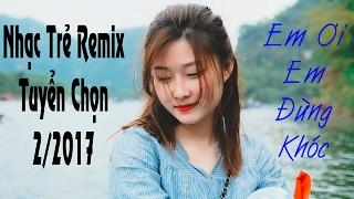 Nhạc Trẻ Chọn Lọc 2017 Nhạc Việt Remix Mới Nhất - Nhạc Remix Tâm Trạng 2017 - Nhạc Trẻ Hay Nhất P31