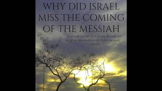 WHY DID ISRAEL MISS THE COMING OF THE MESSIAH