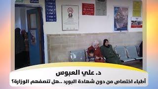 د. علي العبوس - أطباء اختصاص من دون شهادة البورد ..هل تنصفهم الوزارة؟ - هذا الصباح