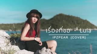 เรื่องที่ขอ - LULA ลุลา | IPZPEAR Cover「27」