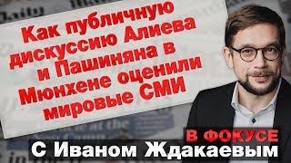Как публичную дискуссию Алиева и Пашиняна в Мюнхене оценили мировые СМИ. В Фокусе с Иваном Ждакаевым