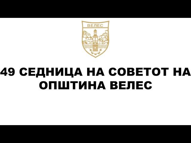 49 Седница на Совет на Општина Велес - 27.12.2019