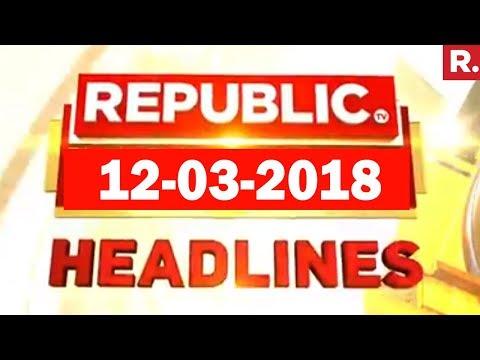 Latest News Headlines - Republic TV | 12-03-2018