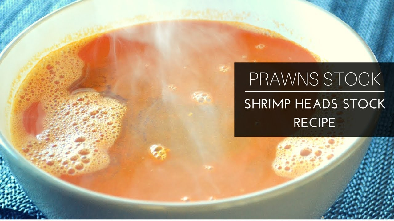 How To Make Prawn Stock Shrimp Heads Stock Prawns Head Soup