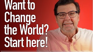 Do You want to Change the World? Here's Where to Start