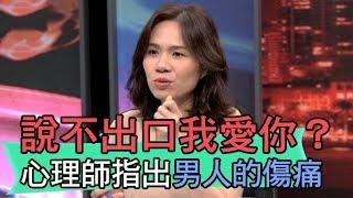 【精華版】說不出口我愛你?心理師楊嘉玲指出男人的傷痛