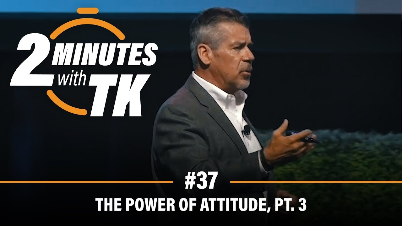 2 Minutes with TK #37: The Power of Attitude, Pt. 3