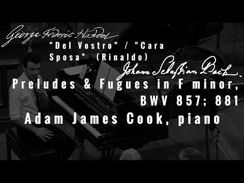 Del Vostro / Cara Sposa (Handel) / Preludes & Fugues in F minor (J.S. Bach) - Adam James Cook, piano