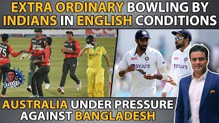 Extra Ordinary Bowling By Indians In English Conditions   AUS Under Pressure Against BAN   Tanveer