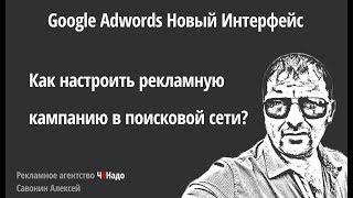 Как настроить рекламную кампанию в новом интерфейсе Google Adwords