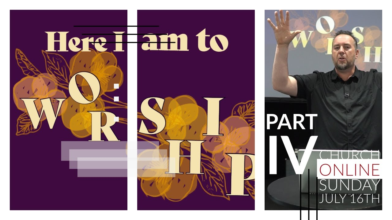 Here I am to Worship Part IV: Church Online July 26th