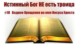 #10 Водное Крещение во имя Иисуса Христа. Истинный Бог НЕ есть троица:Тайна Бога во Христе: