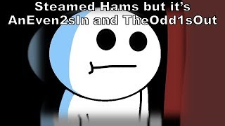 Steamed Hams but It's TheOdd1sOut and AnEven2sin