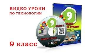 Видео уроки по ТЕХНОЛОГИИ-9 класс.