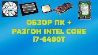 Обзор моего компьютера + разгон Intel Core i7-6400T