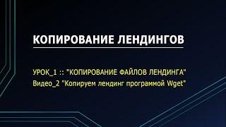 "УРОК_1 :: Видео_2 ""Копируем лендинг программой Wget"""