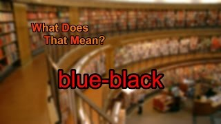 What does blue-black mean?