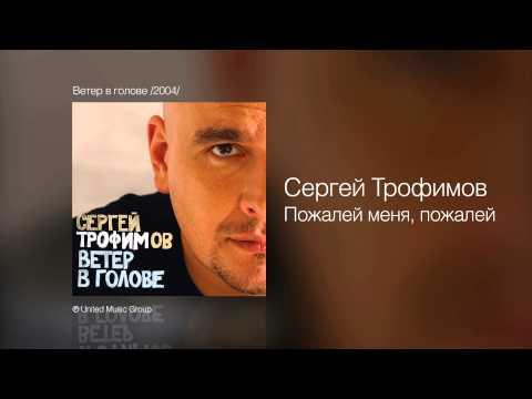 Сергей Трофимов - Пожалей меня, пожалей - Ветер в голове /2004/