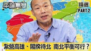 韓國瑜曾言當選「紮營高雄」、閣揆待台北 這樣南北平衡可行?《平論無雙》精華篇 2019.07.17-2