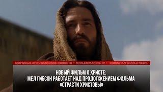 МЭЛ ГИБСОН РАБОТАЕТ НАД ПРОДОЛЖЕНИЕМ ФИЛЬМА «СТРАСТИ ХРИСТОВЫ»
