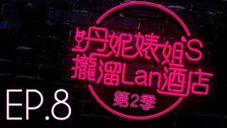 【丹妮婊姐's攏溜Lan酒店 Season2 EP.8】摳阿巴大危機