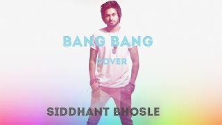 Bang Bang (Cover) | Siddhant Bhosle | Hritik Roshan, Katrina Kaif | Vishal Shekhar |