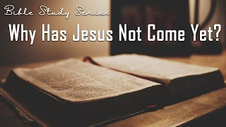 Why Hasn't Jesus Come Yet? - Bible Study on the Second Coming of Jesus #7