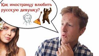 Иностранцы о русских.  Как влюбить в себя девушку из России?