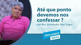 Até Que Ponto Devemos nos Confessar? | Rev. Hernandes Dias Lopes | Trocando Ideias | IPP
