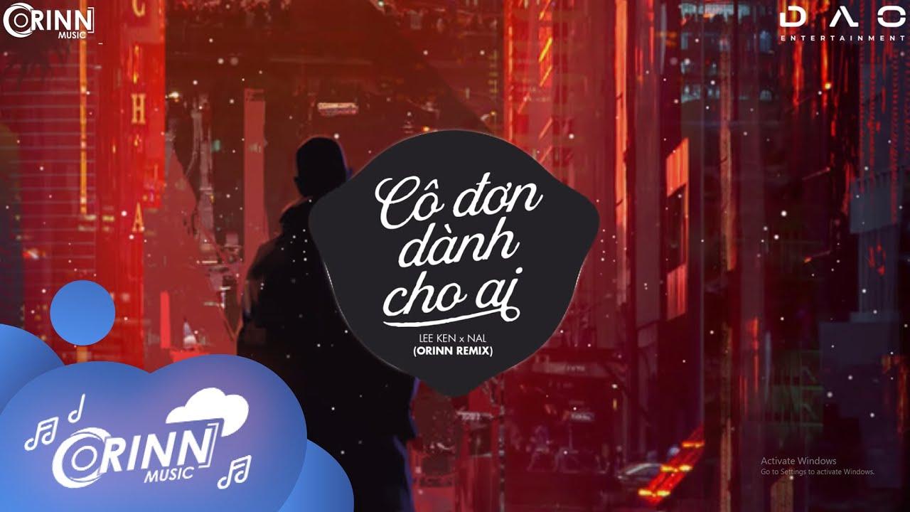 Cô Đơn Dành Cho Ai (Orinn Remix) - LEE KEN X NAL | Nhạc Trẻ Remix Căng Cực Gây Nghiện Nhất 2021
