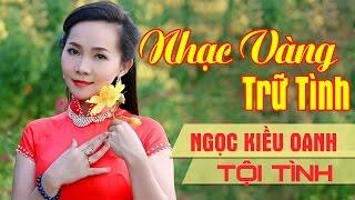 Ngọc Kiều Oanh 2017 | Lk Nhạc Vàng Trữ Tình Mới Hay Nhất 2017 - Album Tội Tình