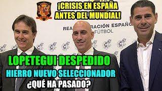 ¡CRISIS EN ESPAÑA ANTES DEL MUNDIAL! LOPETEGUI DESPEDIDO, HIERRO SERÁ SU SUSTITUTO: ¿QUÉ HA PASADO?